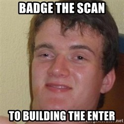 really high guy - BADGE THE SCAN TO BUILDING THE ENTER