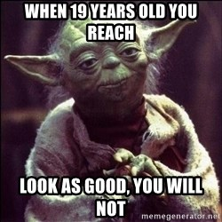 Advice Yoda - When 19 years old you reach look as good, you will not