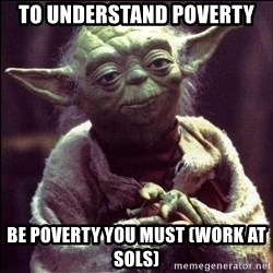 Advice Yoda - TO UNDERSTAND POVERty BE POVERTY YOU MUST (WORK AT SOLS)