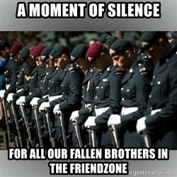 Moment Of Silence - A moment of silence for all our fallen brothers in the friendzone