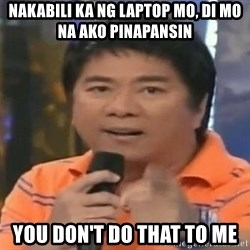 willie revillame you dont do that to me - Nakabili ka ng laptop mo, di mo na ako pInapanSin You don'T do that to me