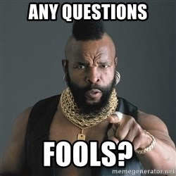 Mr T Fool - any questions fools?