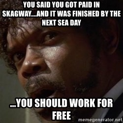 Angry Samuel L Jackson - you said you got paid in skagway....and it was finished by the next sea day ...you should work for free