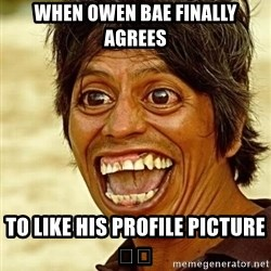 Crazy funny - when Owen bae finally AGREES to like his profile PICTURe 😂😂