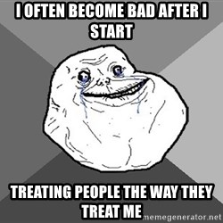 Forever Alone - i often become bad after I start treating people the way they treat me