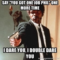 """I double dare you - Say """"You Got one Job Phil"""" One more Time I Dare You, I double dare you"""
