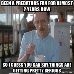 Things are getting pretty Serious (Napoleon Dynamite) - Been a predators fan for almost 2 years now So i guess you can say things are getting pretty serious