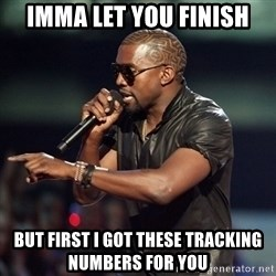 Kanye - IMMA LET YOU FINISH BUT FIRST I GOT THESE TRACKING NUMBERS FOR YOU