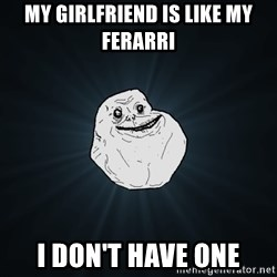 Forever Alone - My girlfriend is like my ferarri  I don't have one