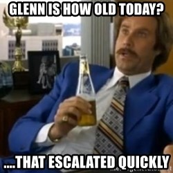 That escalated quickly-Ron Burgundy - gLENN IS HOW OLD TODAY? ....THAT ESCALATED QUICKLY