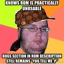 """Scumbag nerd - kNOWS ROM IS PRACTICALLY UNUSABLE bUGS SECTION IN ROM DESCRIPTION STILL REMAINS """"yOU tELL ME :p"""""""