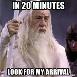 White Gandalf - In 20 minutes Look for my arrival
