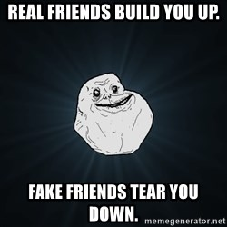 Forever Alone - Real friends build you up. Fake friends tear you down.
