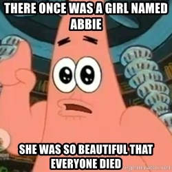 Patrick Says - There once was a girl named abbie  She was so beautiful that everyone died