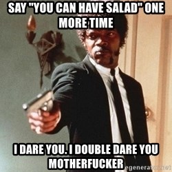 """I double dare you - Say """"you can have salad"""" one more time I dare you. I double Dare you motherfucker"""