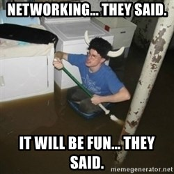 it'll be fun they say - Networking... they said. It will be fun... they said.