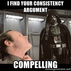I find your lack of faith disturbing - I find your consistency argument  COMPELLING