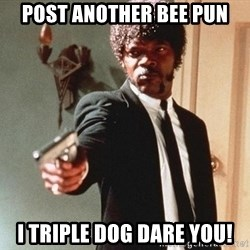 I double dare you - post another bee pun i triple dog dare you!