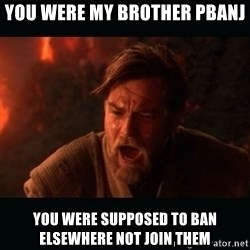 "Obi Wan Kenobi ""You were my brother!"" - you were my brother pbanj you were supposed to ban elsewhere not join them"