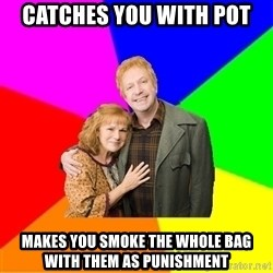 Typical parents - Catches you with pot makes you smoke the whole bag with them as punishment