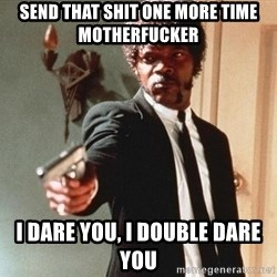 I double dare you - SEND THAT SHIT ONE MORE TIME MOTHERFUCKER I DARE YOU, I DOUBLE DARE YOU