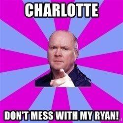 Phil Mitchell - cHARLOTTE DON'T MESS WITH MY RYAN!