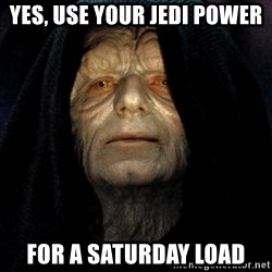 Star Wars Emperor - Yes, use your jedi power for a saturday load