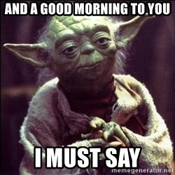 Advice Yoda - And A Good Morning To you I must say