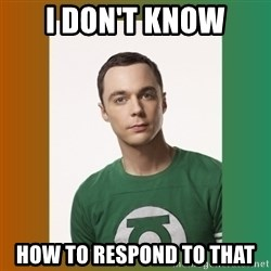 sheldon cooper  - I don't know how to respond to that