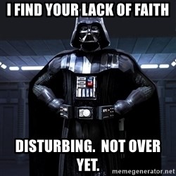 Bitch Darth Vader - I find your lack of faith disturbing.  Not over yet.