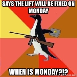 Socially Fed Up Penguin - Says the lift will be fixed on Monday WHEN IS monday?!?