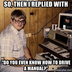 "Nerd - SO, THEN i REPLIED WITH ""dO YOU EVEN KNOW HOW TO DRIVE A MANUAL?"""