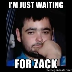 just waiting for a mate - I'm just waiting  For Zack