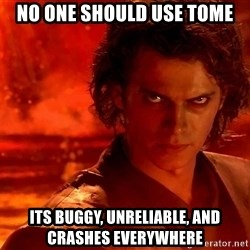 Anakin Skywalker - No one should Use tome Its Buggy, unreliable, and crashes everywhere