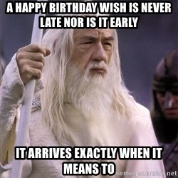 White Gandalf - a happy birthday wish is never late nor is it early it arrives exactly when it means to
