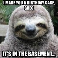 Sexual Sloth - i MADE YOU A BIRTHDAY CAKE, GREG IT'S IN THE BASEMENT...