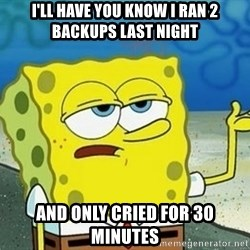 Spongebob I'll have you know meme - I'll have you know I ran 2 backups last night And only cried for 30 minutes