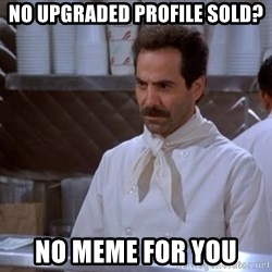 soup nazi - No upgraded profile sold? NO meme for you