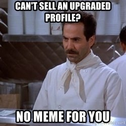 soup nazi - Can't sell an upgraded profile? no meme for you