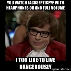 Dangerously Austin Powers - You watch jacksepticeye with headphones on and full volume I too like to live dangerously