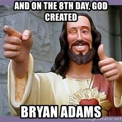 buddy jesus - And on the 8th day, God created Bryan adams