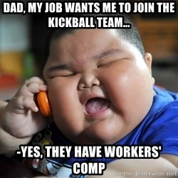 Fat Asian Kid - dad, my job wants me to join the kickball team... -yes, they have workers' comp