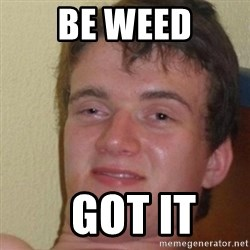 really high guy - Be weed   Got it