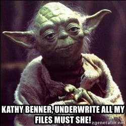 Advice Yoda -  kathy benner, underwrite all my files must she!