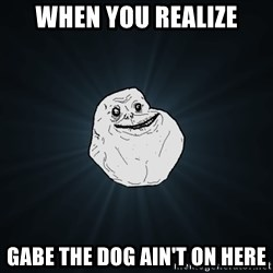 Forever Alone - WHEN YOU REALIZE GABE THE DOG AIN'T ON HERE