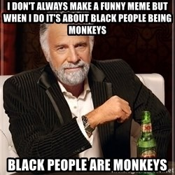 The Most Interesting Man In The World - I don't always make a funny meme but when i do it's about black people being monkeys black people are monkeys