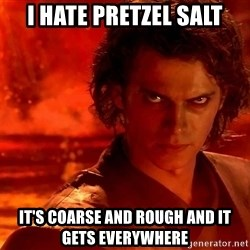 Anakin Skywalker - I hate pretzel salt it's coarse and rough and it gets everywhere