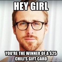 Ryan Gosling Hey Girl 3 - hey Girl You're the winner of a $25 Chili's gift card