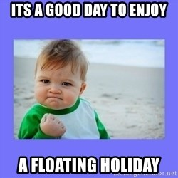 Baby fist - Its a good day to enjoy a floating holiday