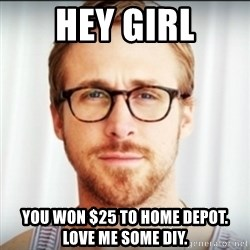 Ryan Gosling Hey Girl 3 - Hey girl you won $25 to Home depot.  love me some diy.